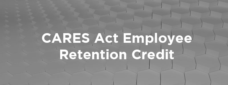 The CARES Act Employee Retention Credit